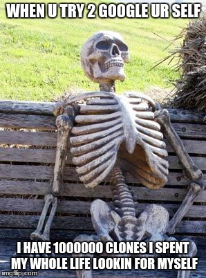 Waiting Skeleton Meme | WHEN U TRY 2 GOOGLE UR SELF I HAVE 1000000 CLONES I SPENT MY WHOLE LIFE LOOKIN FOR MYSELF | image tagged in memes,waiting skeleton | made w/ Imgflip meme maker