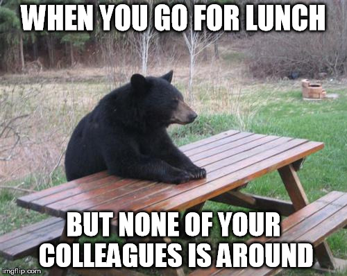 Bad Luck Bear Meme | WHEN YOU GO FOR LUNCH BUT NONE OF YOUR COLLEAGUES IS AROUND | image tagged in memes,bad luck bear | made w/ Imgflip meme maker