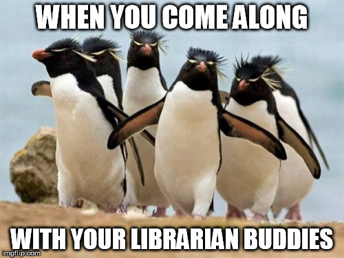 Penguin Gang | WHEN YOU COME ALONG WITH YOUR LIBRARIAN BUDDIES | image tagged in memes,penguin gang | made w/ Imgflip meme maker