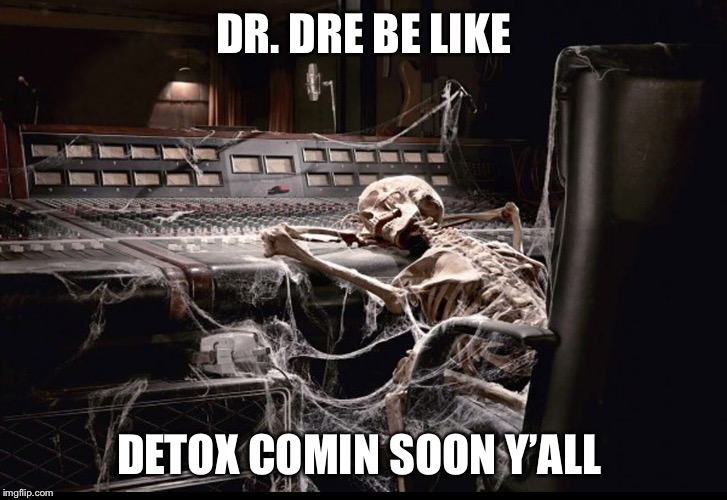 Coming Soon | DR. DRE BE LIKE DETOX COMIN SOON Y'ALL | image tagged in dr dre,rap,hiphop,album,legend | made w/ Imgflip meme maker
