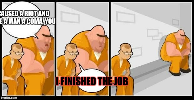 I killed a man, and you? | I CAUSED A RIOT AND GAVE A MAN A COMA, YOU I FINISHED THE JOB | image tagged in i killed a man,and you | made w/ Imgflip meme maker