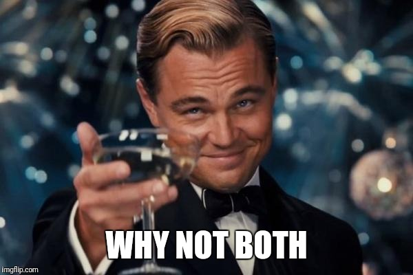 Leonardo Dicaprio Cheers Meme | WHY NOT BOTH | image tagged in memes,leonardo dicaprio cheers | made w/ Imgflip meme maker