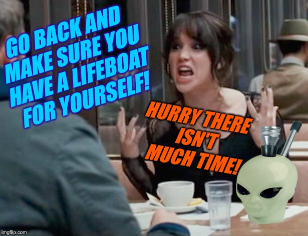 GO BACK AND MAKE SURE YOU HAVE A LIFEBOAT FOR YOURSELF! HURRY THERE ISN'T MUCH TIME! | made w/ Imgflip meme maker
