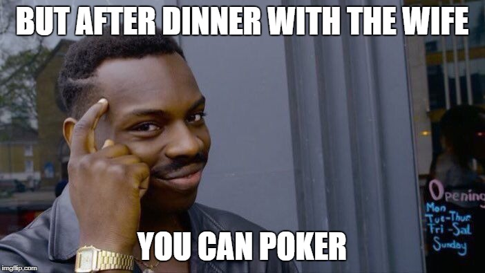 Roll Safe Think About It Meme | BUT AFTER DINNER WITH THE WIFE YOU CAN POKER | image tagged in memes,roll safe think about it | made w/ Imgflip meme maker
