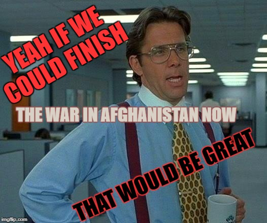 We got the record now | YEAH IF WE COULD FINISH THE WAR IN AFGHANISTAN NOW THAT WOULD BE GREAT | image tagged in memes,that would be great,seriously,how long huh,lets wrap it up now,meme | made w/ Imgflip meme maker