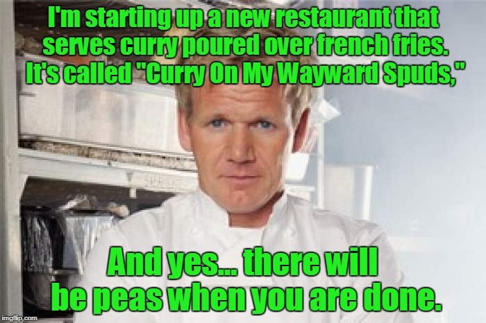 "I'm starting up a new restaurant that serves curry poured over french fries. It's called ""Curry On My Wayward Spuds,"" And yes... there will  