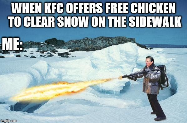 WHEN KFC OFFERS FREE CHICKEN TO CLEAR SNOW ON THE SIDEWALK ME: | image tagged in flamethrower | made w/ Imgflip meme maker