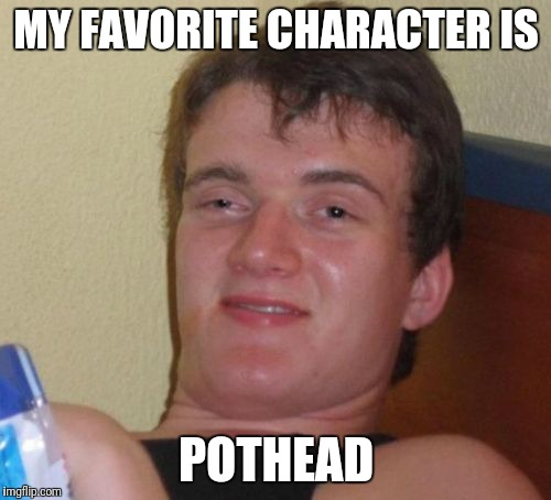 10 Guy Meme | MY FAVORITE CHARACTER IS POTHEAD | image tagged in memes,10 guy | made w/ Imgflip meme maker