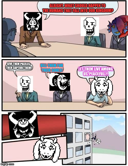 Asgore Meeting |  ALRIGHT, WHAT SHOULD HAPPEN TO THE HUMANS THAT FALL INTO OUR KINGDOM? GIVE THEM PUZZLES, THEN CAPTURE THEM! KILL THEM FOR THEIR SOULS! LET THEM LIVE AMONG US, PEACEFULLY. | image tagged in memes,undertale,papyrus,undyne,asgore,toriel | made w/ Imgflip meme maker