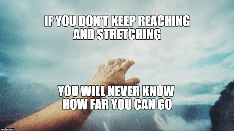 Limits | IF YOU DON'T KEEP REACHING AND STRETCHING YOU WILL NEVER KNOW HOW FAR YOU CAN GO | image tagged in motivation,goals,focus,inspirational,life | made w/ Imgflip meme maker