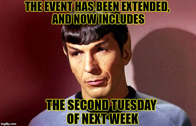THE EVENT HAS BEEN EXTENDED, AND NOW INCLUDES THE SECOND TUESDAY OF NEXT WEEK | made w/ Imgflip meme maker