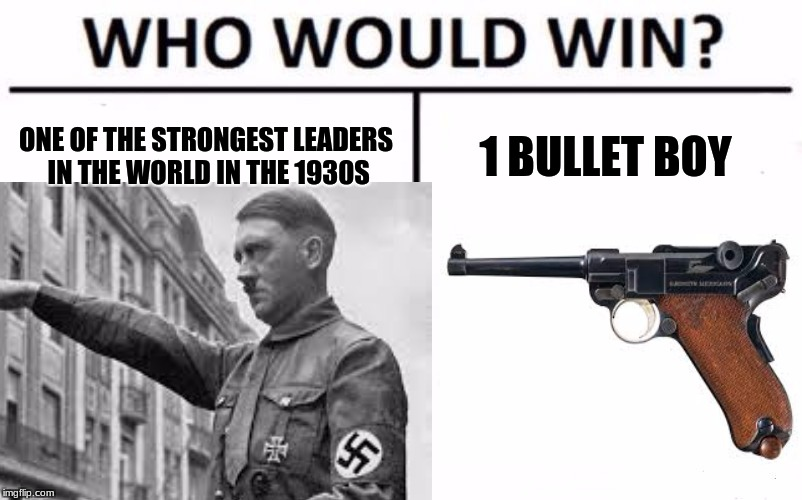 who would win | ONE OF THE STRONGEST LEADERS IN THE WORLD IN THE 1930S 1 BULLET BOY | image tagged in memes | made w/ Imgflip meme maker