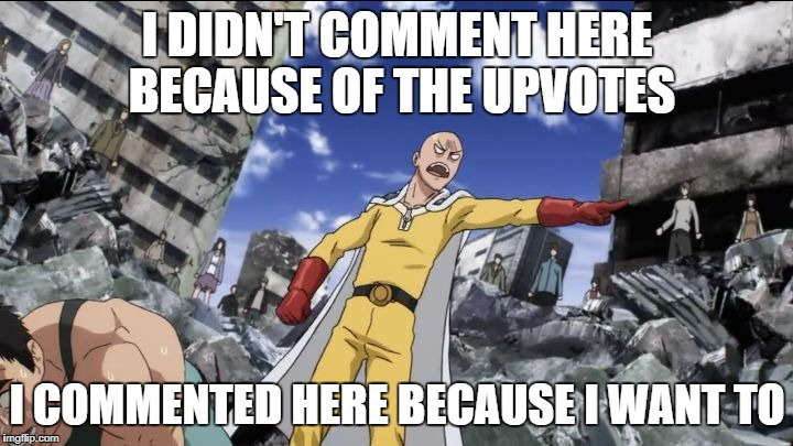 I do it because I want to | I DIDN'T COMMENT HERE BECAUSE OF THE UPVOTES I COMMENTED HERE BECAUSE I WANT TO | image tagged in i do it because i want to,one punch man,saitama,anime | made w/ Imgflip meme maker