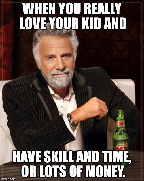 The Most Interesting Man In The World Meme | WHEN YOU REALLY LOVE YOUR KID AND HAVE SKILL AND TIME, OR LOTS OF MONEY. | image tagged in memes,the most interesting man in the world | made w/ Imgflip meme maker