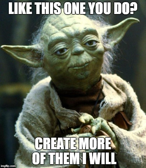 Star Wars Yoda Meme | LIKE THIS ONE YOU DO? CREATE MORE OF THEM I WILL | image tagged in memes,star wars yoda | made w/ Imgflip meme maker
