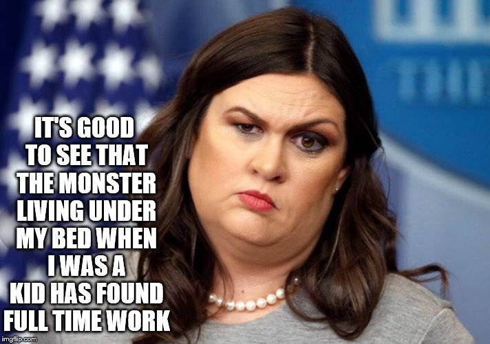 Sarah Huckabed Sanders  | IT'S GOOD TO SEE THAT THE MONSTER LIVING UNDER MY BED WHEN I WAS A KID HAS FOUND FULL TIME WORK | image tagged in sarah huckabee sanders,monster,under my bed,liar | made w/ Imgflip meme maker