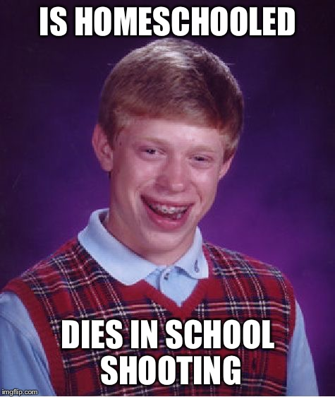 Bad Luck Brian Meme | IS HOMESCHOOLED DIES IN SCHOOL SHOOTING | image tagged in memes,bad luck brian | made w/ Imgflip meme maker