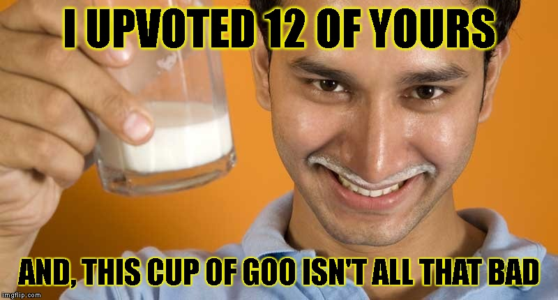 I UPVOTED 12 OF YOURS AND, THIS CUP OF GOO ISN'T ALL THAT BAD | made w/ Imgflip meme maker