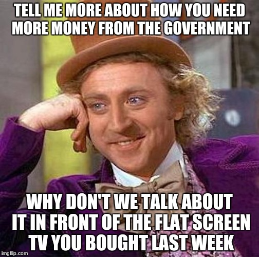 Creepy Condescending Wonka Meme | TELL ME MORE ABOUT HOW YOU NEED MORE MONEY FROM THE GOVERNMENT WHY DON'T WE TALK ABOUT IT IN FRONT OF THE FLAT SCREEN TV YOU BOUGHT LAST WEE | image tagged in memes,creepy condescending wonka | made w/ Imgflip meme maker