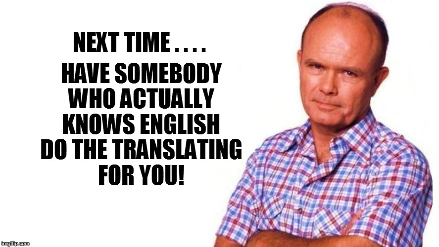 HAVE SOMEBODY WHO ACTUALLY KNOWS ENGLISH DO THE TRANSLATING FOR YOU! NEXT TIME . . . . | made w/ Imgflip meme maker