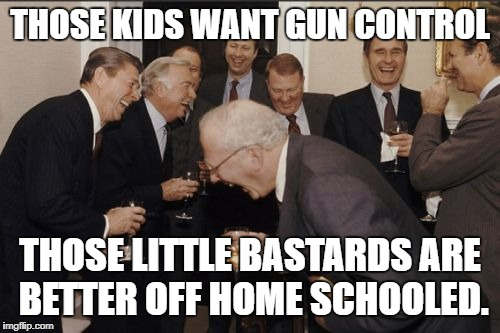 Laughing Men In Suits Meme | THOSE KIDS WANT GUN CONTROL THOSE LITTLE BASTARDS ARE BETTER OFF HOME SCHOOLED. | image tagged in memes,laughing men in suits | made w/ Imgflip meme maker