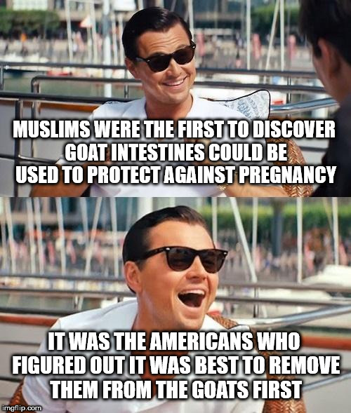 Leonardo Dicaprio Wolf Of Wall Street Meme | MUSLIMS WERE THE FIRST TO DISCOVER GOAT INTESTINES COULD BE USED TO PROTECT AGAINST PREGNANCY IT WAS THE AMERICANS WHO FIGURED OUT IT WAS BE | image tagged in memes,leonardo dicaprio wolf of wall street | made w/ Imgflip meme maker