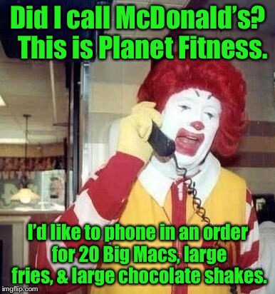 Did I call McDonald's?  This is Planet Fitness. I'd like to phone in an order for 20 Big Macs, large fries, & large chocolate shakes. | made w/ Imgflip meme maker