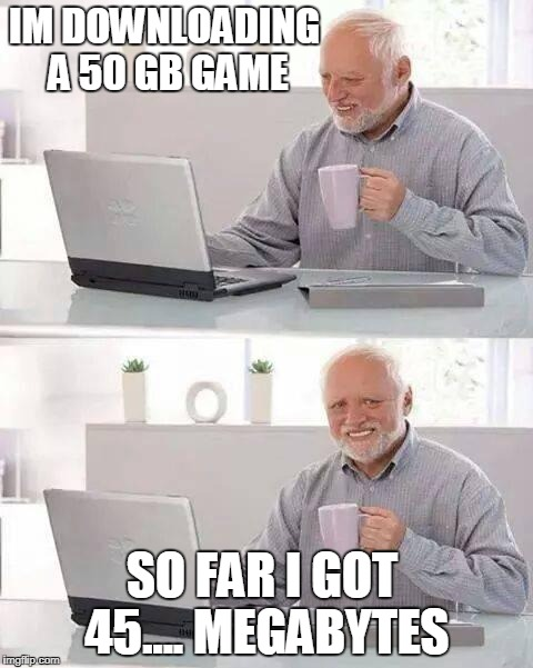 Hide the Pain Harold Meme | IM DOWNLOADING A 50 GB GAME SO FAR I GOT 45.... MEGABYTES | image tagged in memes,hide the pain harold | made w/ Imgflip meme maker