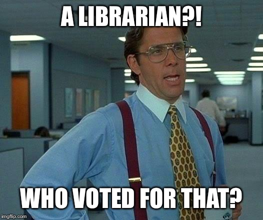 That Would Be Great Meme | A LIBRARIAN?! WHO VOTED FOR THAT? | image tagged in memes,that would be great | made w/ Imgflip meme maker