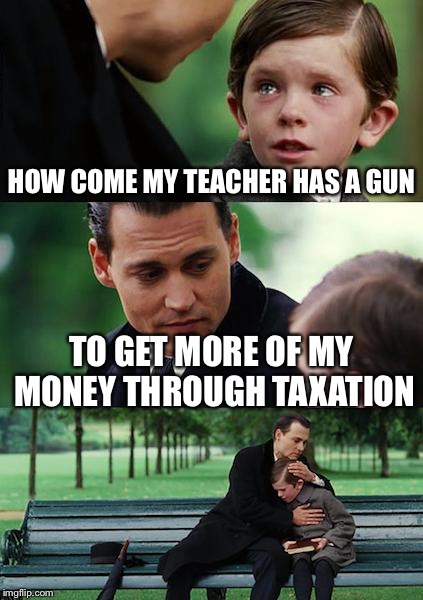 Finding Neverland Meme | HOW COME MY TEACHER HAS A GUN TO GET MORE OF MY MONEY THROUGH TAXATION | image tagged in memes,finding neverland | made w/ Imgflip meme maker