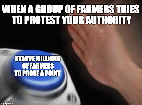 Blank Nut Button Meme | WHEN A GROUP OF FARMERS TRIES TO PROTEST YOUR AUTHORITY STARVE MILLIONS OF FARMERS TO PROVE A POINT | image tagged in memes,blank nut button | made w/ Imgflip meme maker