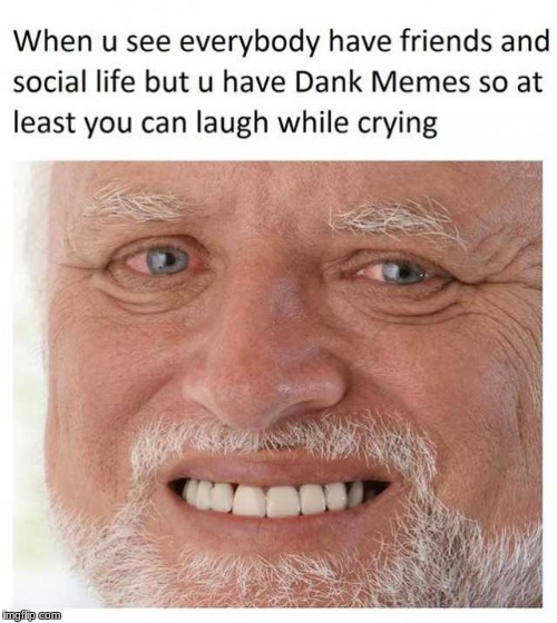 image tagged in dank memes,hide the pain harold,crying | made w/ Imgflip meme maker
