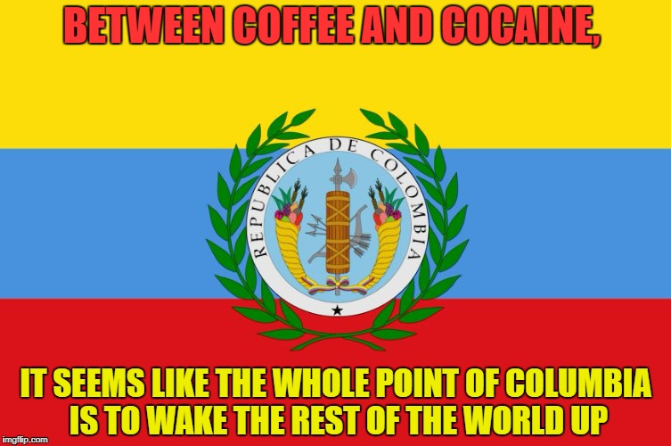 BETWEEN COFFEE AND COCAINE, IT SEEMS LIKE THE WHOLE POINT OF COLUMBIA IS TO WAKE THE REST OF THE WORLD UP | image tagged in coffee,morning,funny,memes,funny memes | made w/ Imgflip meme maker
