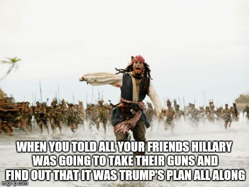 Hillary wins again | WHEN YOU TOLD ALL YOUR FRIENDS HILLARY WAS GOING TO TAKE THEIR GUNS AND FIND OUT THAT IT WAS TRUMP'S PLAN ALL ALONG | image tagged in memes,jack sparrow being chased | made w/ Imgflip meme maker