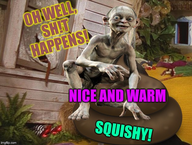 NICE AND WARM SQUISHY! OH WELL, SH!T HAPPENS! | made w/ Imgflip meme maker