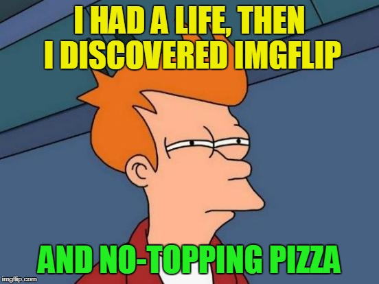 Futurama Fry Meme | I HAD A LIFE, THEN I DISCOVERED IMGFLIP AND NO-TOPPING PIZZA | image tagged in memes,futurama fry | made w/ Imgflip meme maker