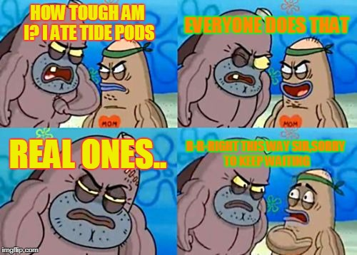 How Tough Are You Meme | HOW TOUGH AM I? I ATE TIDE PODS EVERYONE DOES THAT REAL ONES.. R-R-RIGHT THIS WAY SIR,SORRY TO KEEP WAITING | image tagged in memes,how tough are you | made w/ Imgflip meme maker