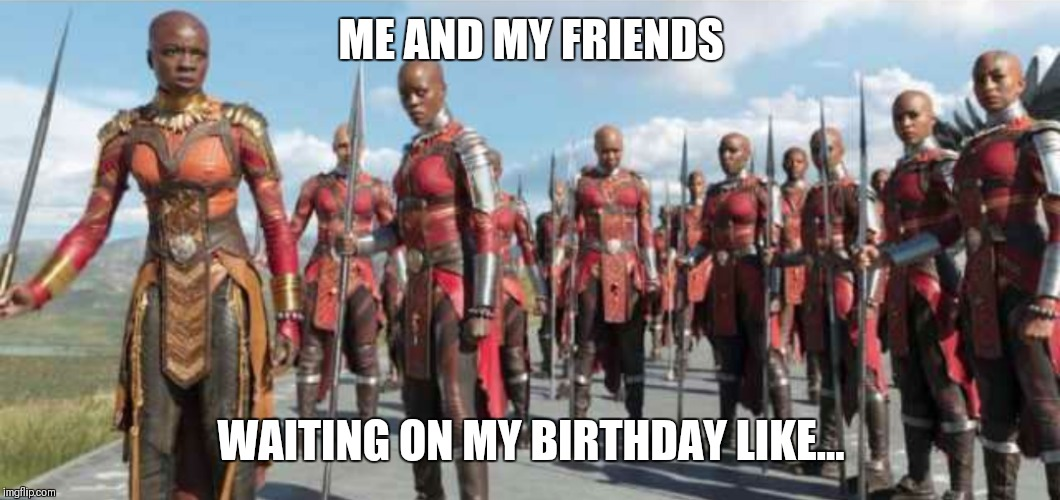 ME AND MY FRIENDS WAITING ON MY BIRTHDAY LIKE... | image tagged in black panther,birthday,birthdays | made w/ Imgflip meme maker