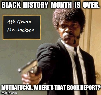 Samuel L. Jackson Teacher With A Gun | BLACK  HISTORY  MONTH  IS  OVER. MUTHAF**KA, WHERE'S THAT BOOK REPORT? | image tagged in samuel l jackson,samuel jackson,teachers with guns | made w/ Imgflip meme maker