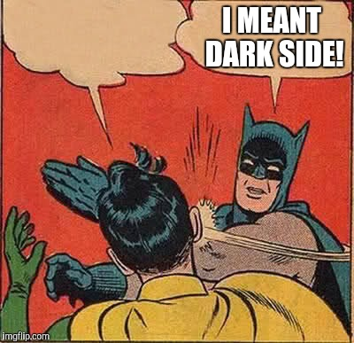 Batman Slapping Robin Meme | I MEANT DARK SIDE! | image tagged in memes,batman slapping robin | made w/ Imgflip meme maker