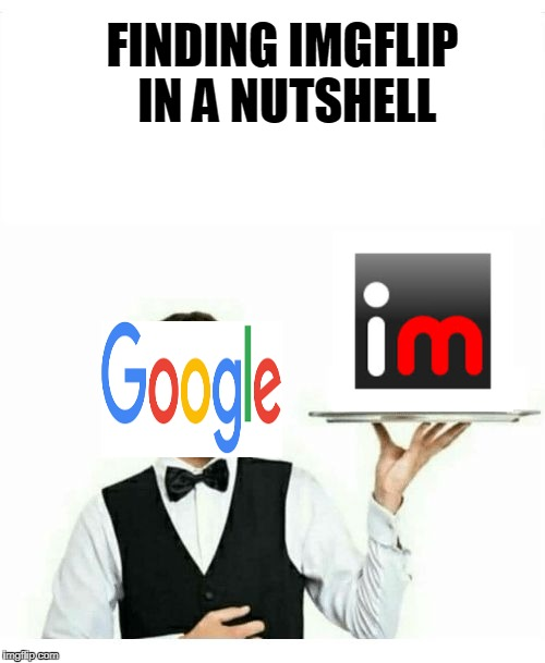 and that is how i became a meme creator. | FINDING IMGFLIP IN A NUTSHELL | image tagged in waiter,google,memes,funny,other,curry2017 | made w/ Imgflip meme maker