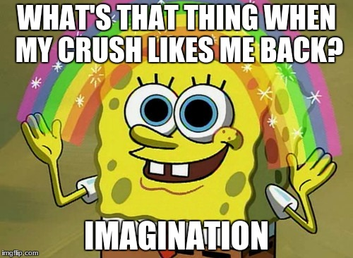 Imagination Spongebob |  WHAT'S THAT THING WHEN MY CRUSH LIKES ME BACK? IMAGINATION | image tagged in memes,imagination spongebob | made w/ Imgflip meme maker