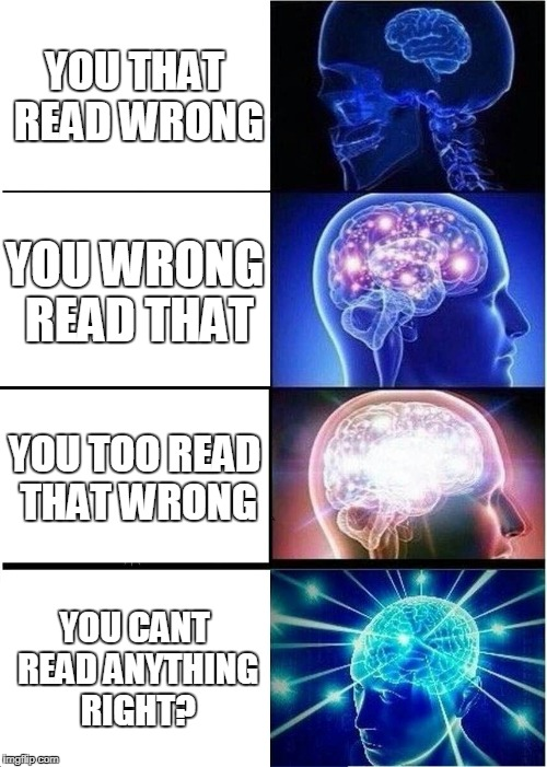 You read that wrong | YOU THAT READ WRONG YOU WRONG READ THAT YOU TOO READ THAT WRONG YOU CANT READ ANYTHING RIGHT? | image tagged in memes,expanding brain,wrong | made w/ Imgflip meme maker