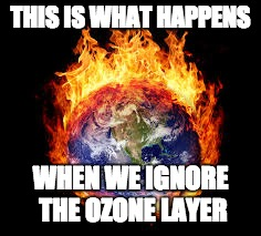 Feel The Burn yet | THIS IS WHAT HAPPENS WHEN WE IGNORE THE OZONE LAYER | image tagged in feel the burn yet | made w/ Imgflip meme maker