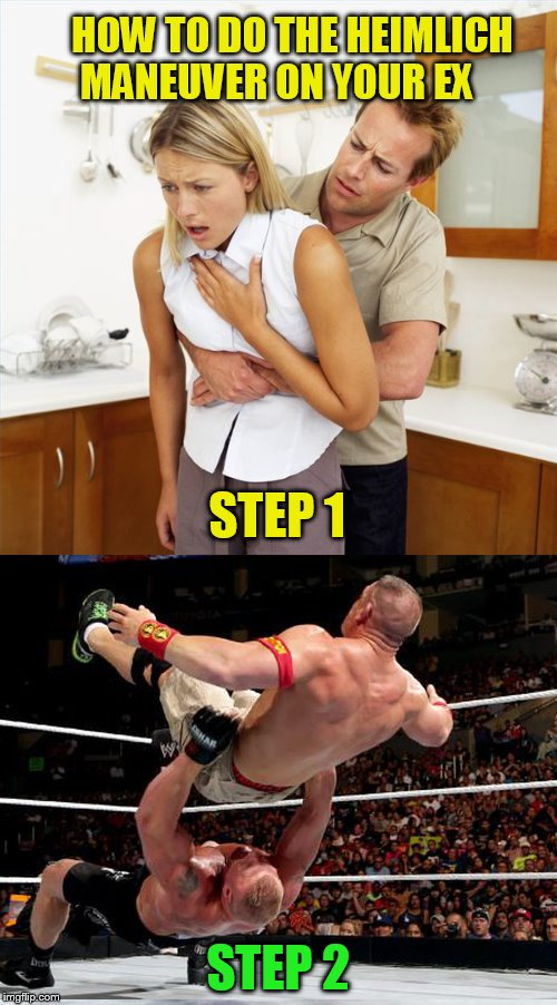 Admit it, you've thought about it!  | HOW TO DO THE HEIMLICH MANEUVER ON YOUR EX STEP 2 STEP 1 | image tagged in memes,heimlich maneuver,wrestling,suplex,ex girlfriend,ex boyfriend | made w/ Imgflip meme maker