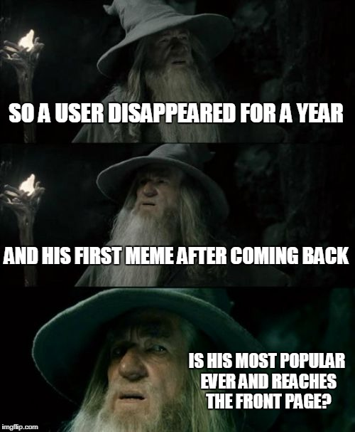 Me! Also could have been Conspiracy Keanu | SO A USER DISAPPEARED FOR A YEAR AND HIS FIRST MEME AFTER COMING BACK IS HIS MOST POPULAR EVER AND REACHES THE FRONT PAGE? | image tagged in memes,confused gandalf,imgflip users,meanwhile on imgflip | made w/ Imgflip meme maker