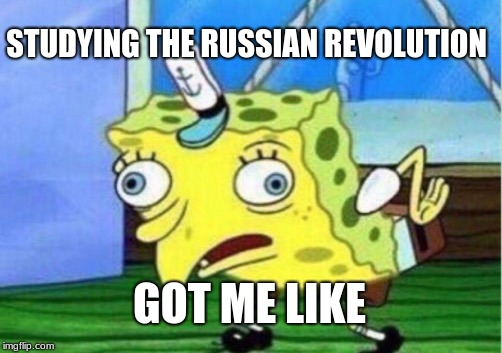 Mocking Spongebob Meme | STUDYING THE RUSSIAN REVOLUTION GOT ME LIKE | image tagged in memes,mocking spongebob | made w/ Imgflip meme maker