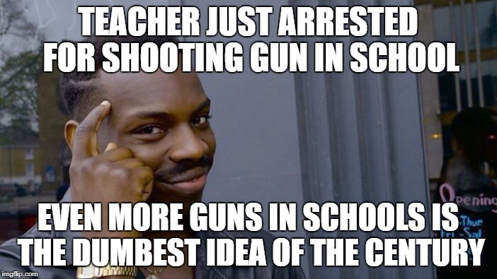 Roll Safe Think About It Meme | TEACHER JUST ARRESTED FOR SHOOTING GUN IN SCHOOL EVEN MORE GUNS IN SCHOOLS IS THE DUMBEST IDEA OF THE CENTURY | image tagged in memes,roll safe think about it | made w/ Imgflip meme maker