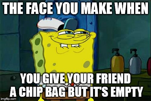 Dont You Squidward Meme | THE FACE YOU MAKE WHEN YOU GIVE YOUR FRIEND A CHIP BAG BUT IT'S EMPTY | image tagged in memes,dont you squidward | made w/ Imgflip meme maker