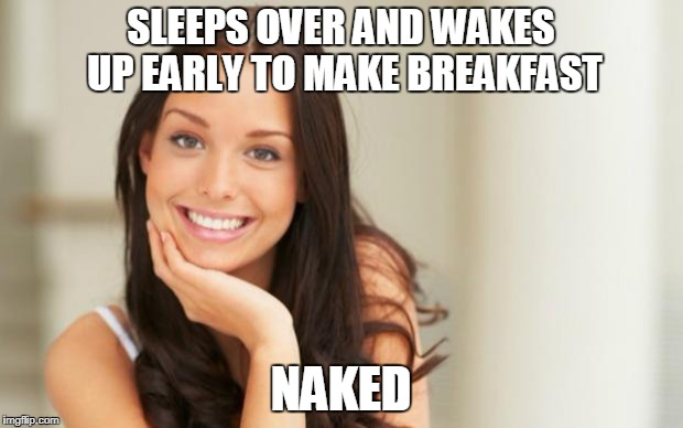 Used to be my fantasy and now she's reality | SLEEPS OVER AND WAKES UP EARLY TO MAKE BREAKFAST NAKED | image tagged in good girlfriend,breakfast,naked woman | made w/ Imgflip meme maker